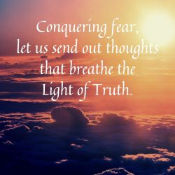 Conquering fear let us send out thoughts that breathe the Light of Truth