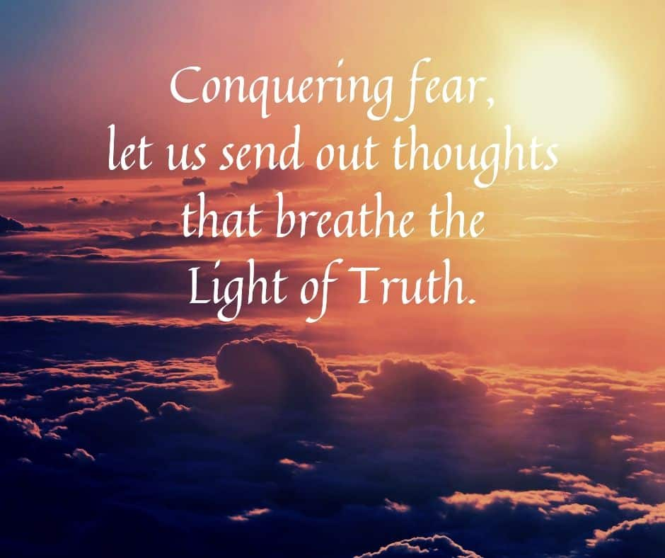Conquering fear, let us send out thoughts that breathe the Light of Truth.