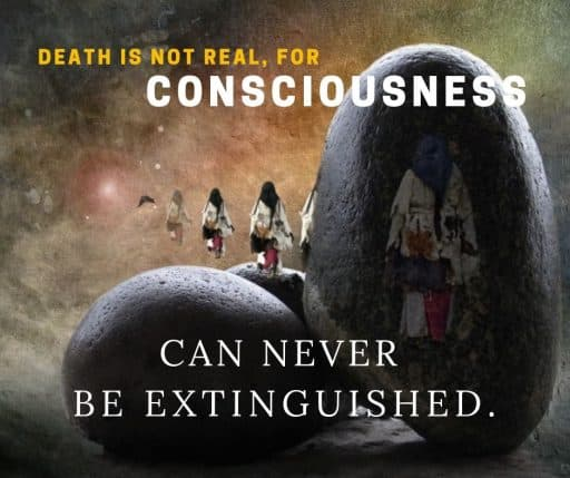 Death is not real, for consciousness can never be extinguished.