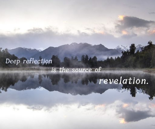 Deep reflection is the source of revelation.