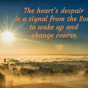 Despair of the heart is a signal from the Soul to wake up