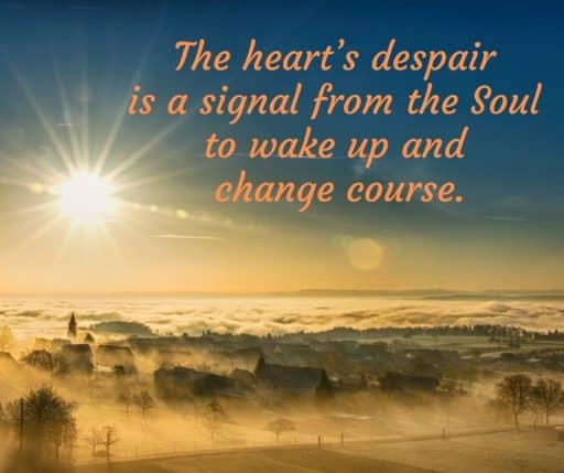 The heart's despair is a signal from the Soul to wake up and change course.