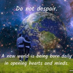 Do not despair a new world is being born