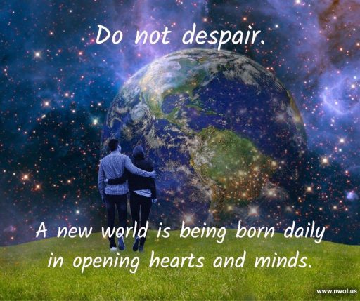 Do not despair. A new world is being born daily in opening hearts and minds.