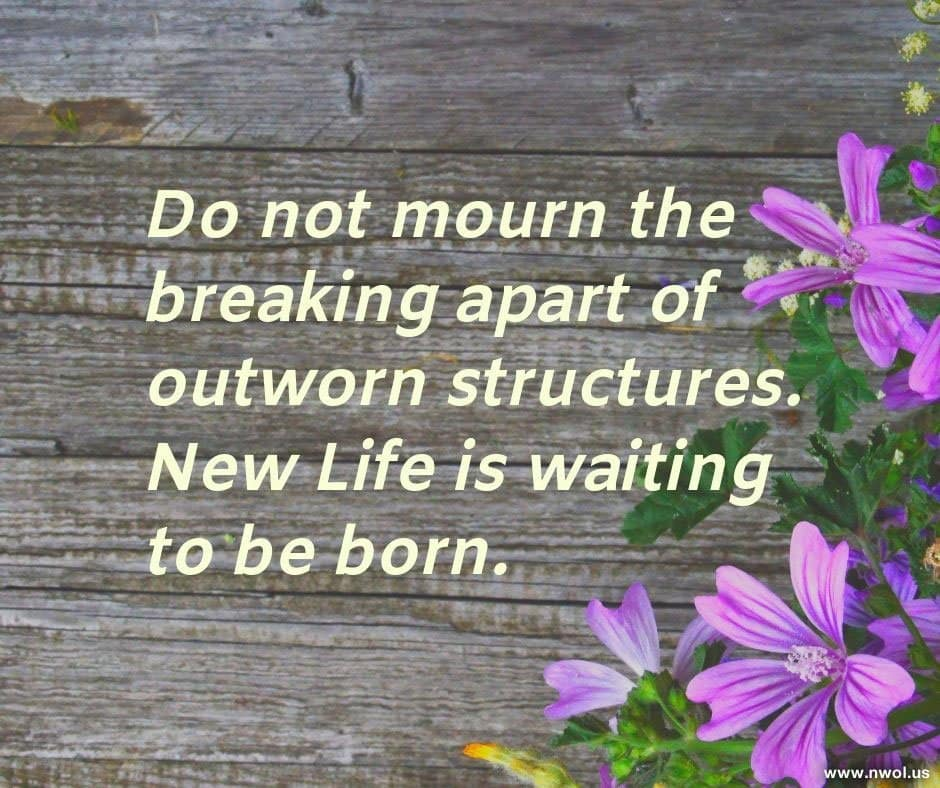 Do not mourn the breaking apart of outworn structures. New Life is waiting to be born.