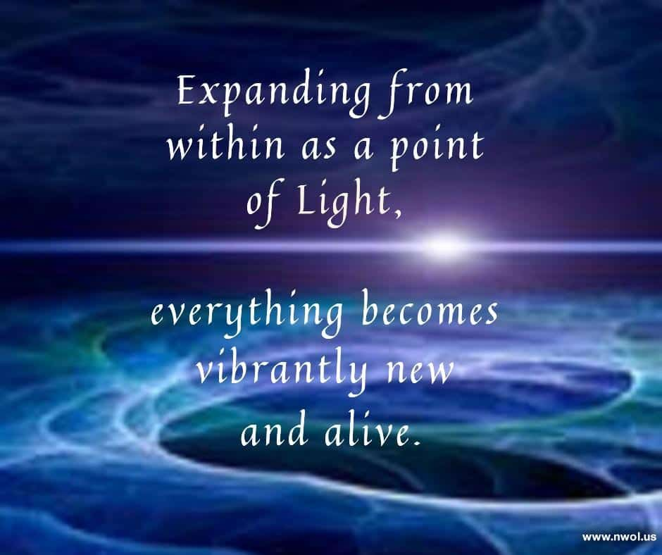 Expanding from within as a point of Light, everything becomes vibrantly new and alive.