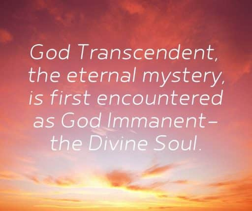 God Transcendent, the eternal mystery, is first encountered as God Immanent - the divine soul.