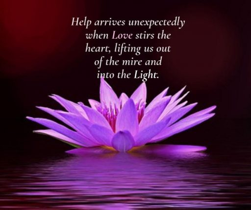 Help arrives unexpectedly when Love stirs the heart, lifting us out of the mire and into the Light.