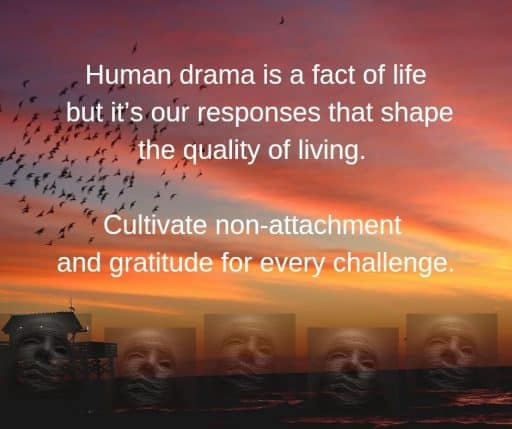 Human drama is a fact of life but it's our responses that shape the quality of living. Cultivate non-attachment and gratitude for every challenge.