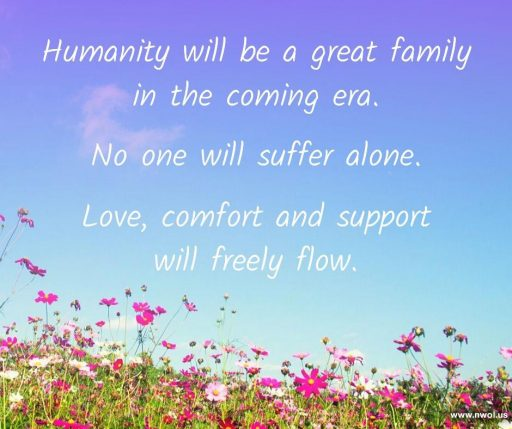 Humanity will be a great family in the coming era. No one will suffer alone. Love, comfort and support will freely flow.
