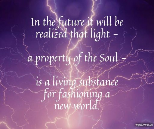 In the future it will be realized that light—a property of the Soul—is a living substance for fashioning a new world.
