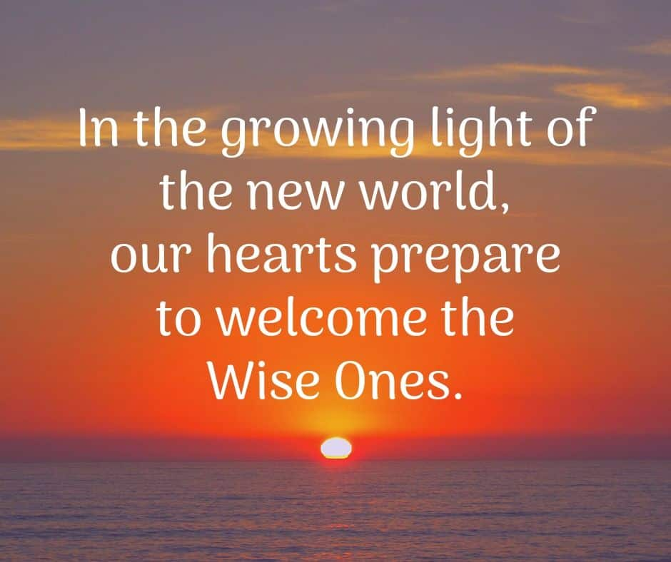 In the growing light of the new world, our hearts prepare to welcome the Wise Ones.