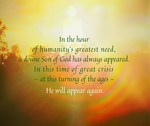 In the hour of humanity's greatest need, a divine Son of God has always appeared. In this time of great crisis—at this turning of the ages – He will appear again.