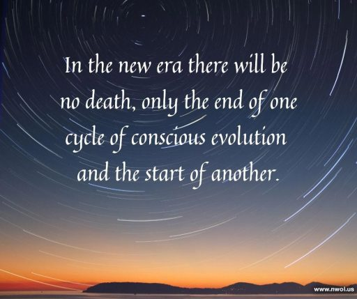 In the new era there will be no death, only the end of one cycle of conscious evolution and the start of another.