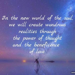 In the new world of the soul we will create wondrous realities