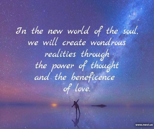 In the new world of the soul, we will create wondrous realities through the power of thought and the beneficence of love.