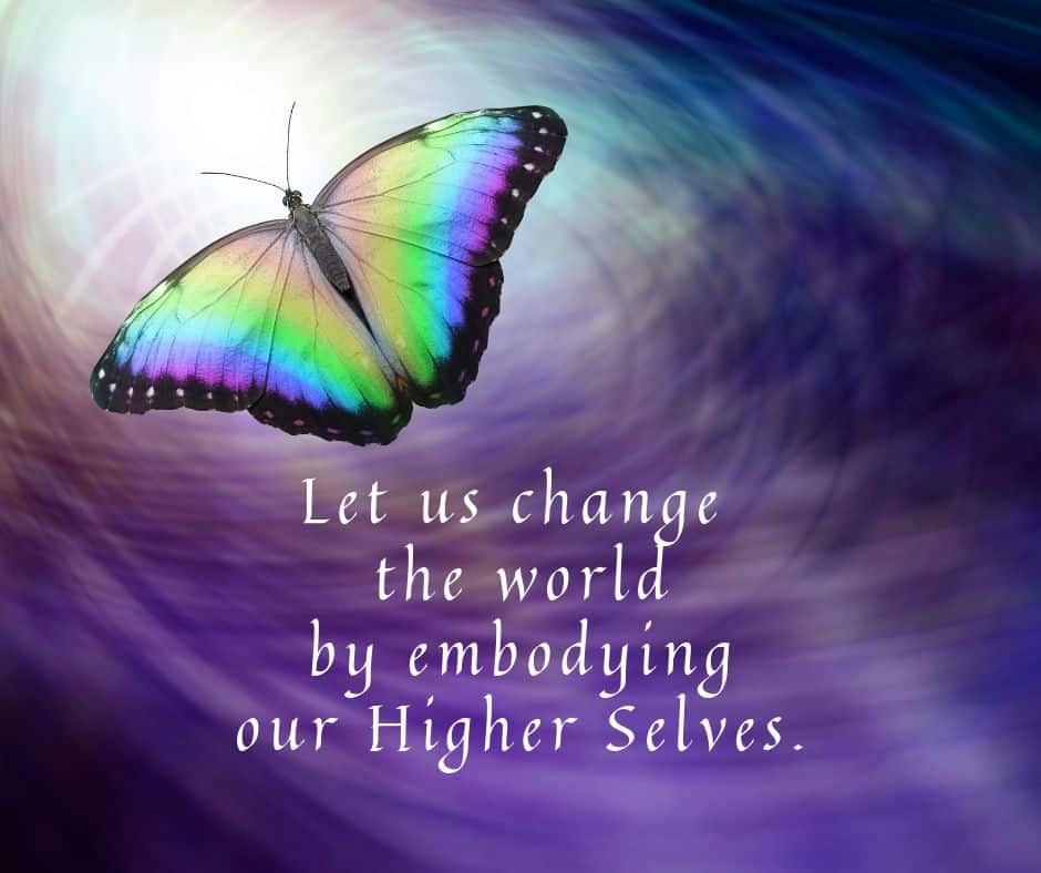 Let us change the world by embodying our Higher Selves.