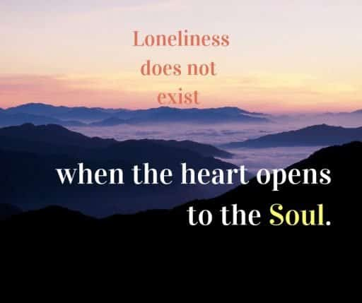 Loneliness does not exist when the heart opens to the Soul.