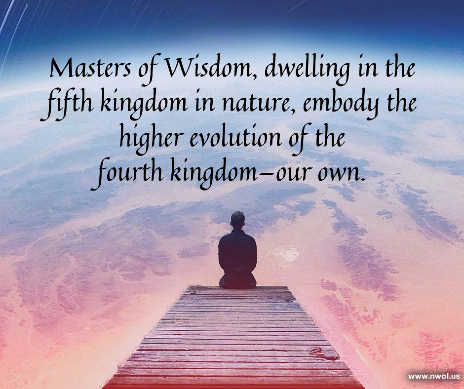 Masters of Wisdom, dwelling in the fifth kingdom in nature, embody the higher evolution of the fourth kingdom—our own.