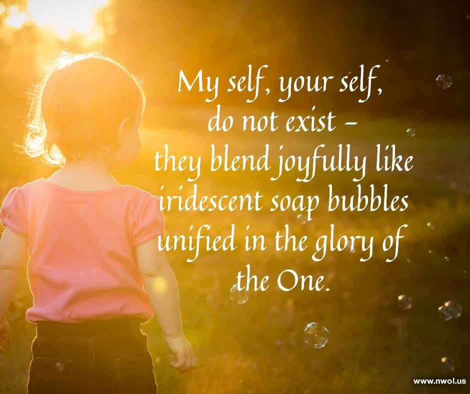 My self, your self, do not exist they blend joyfully like iridescent soap bubbles unified in the glory of the One.