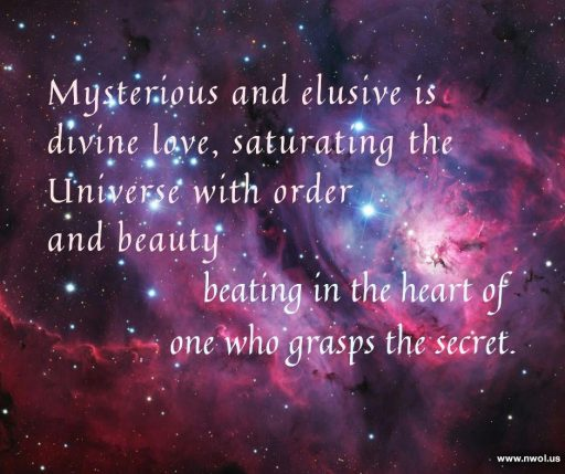 Mysterious and elusive is divine love, saturating the Universe with order and beauty, beating in the heart of one who grasps the secret.