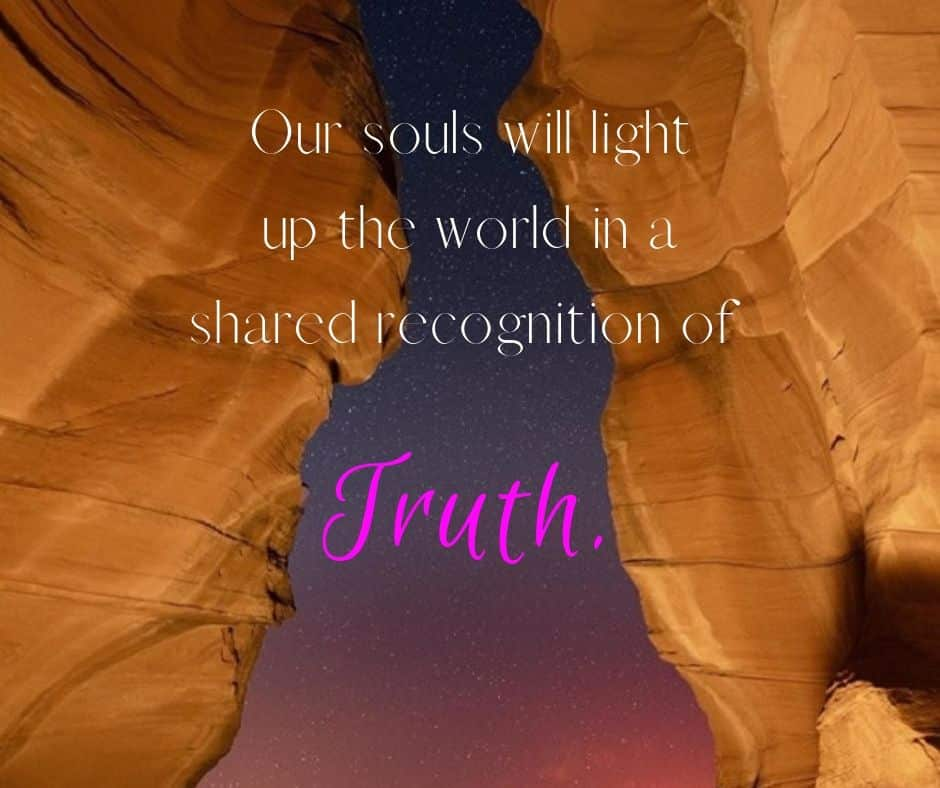 Our souls will light up the world in a shared recognition of Truth.