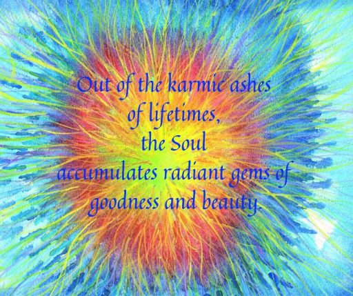 Out of the karmic ashes of lifetimes, the soul accumulates radiant gems of goodness and beauty.