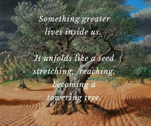 Something greater lives inside us. It unfolds like a seed—stretching, reaching, becoming a towering tree.
