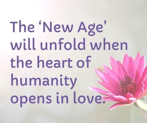 The New Age will unfold when the heart of humanity opens in love.
