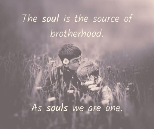 The Soul is the source of Brotherhood. As souls we are one.