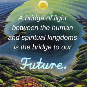 The bridge of light between the human and spiritual kingdoms