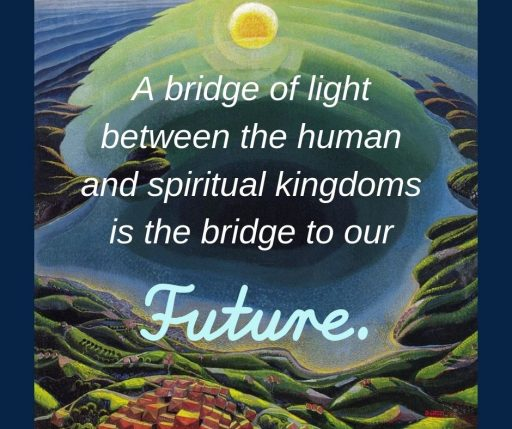 The bridge of light between the human and spiritual kingdoms is the bridge to our Future.
