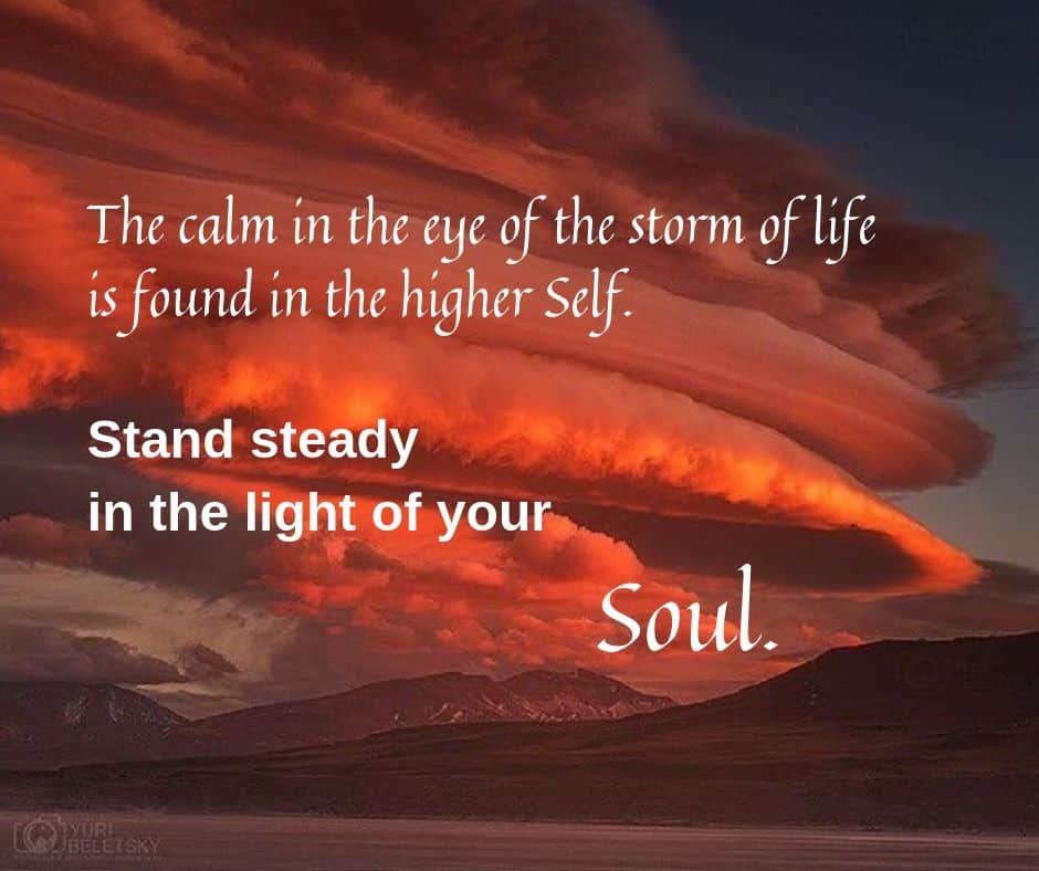 The calm in the eye of the storm of life is found in the higher Self. Stand steady in the light of your Soul.