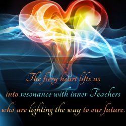 The fiery heart lifts us into resonance with inner Teachers