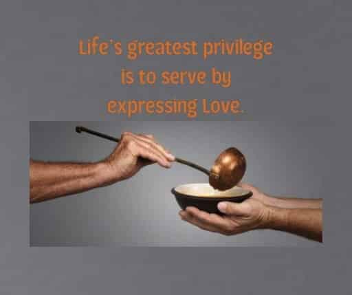 Life's greatest privilege is to serve by expressing Love.