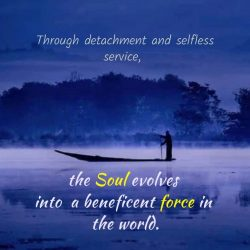 Through detachment and selfless service the Soul evolves
