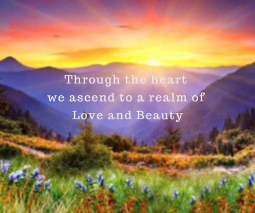 Through the heart we ascend to a realm of Love and Beauty.
