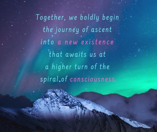 Together, we boldly begin the journey of ascent into a new existence that awaits at a higher turn of the spiral of consciousness.