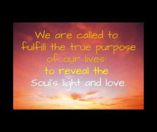 We are called to fulfill the true purpose of our lives: to reveal the Soul's light and love.
