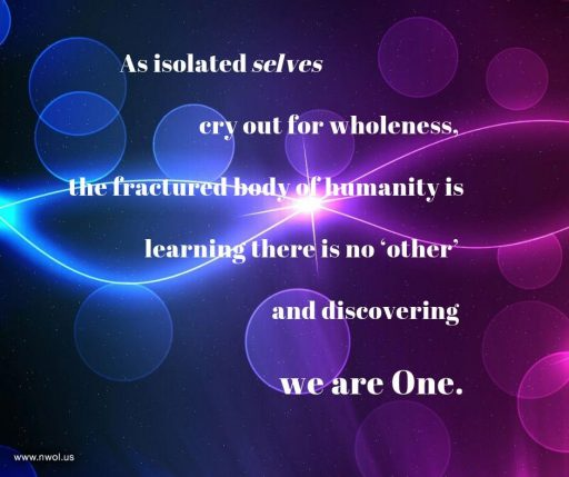 As isolated selves cry out for wholeness, the fractured body of humanity is learning there is no 'other' and discovering we are One.
