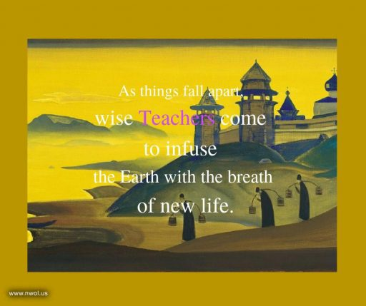 As things fall apart, wise Teachers come to infuse the Earth with the breath of new life.