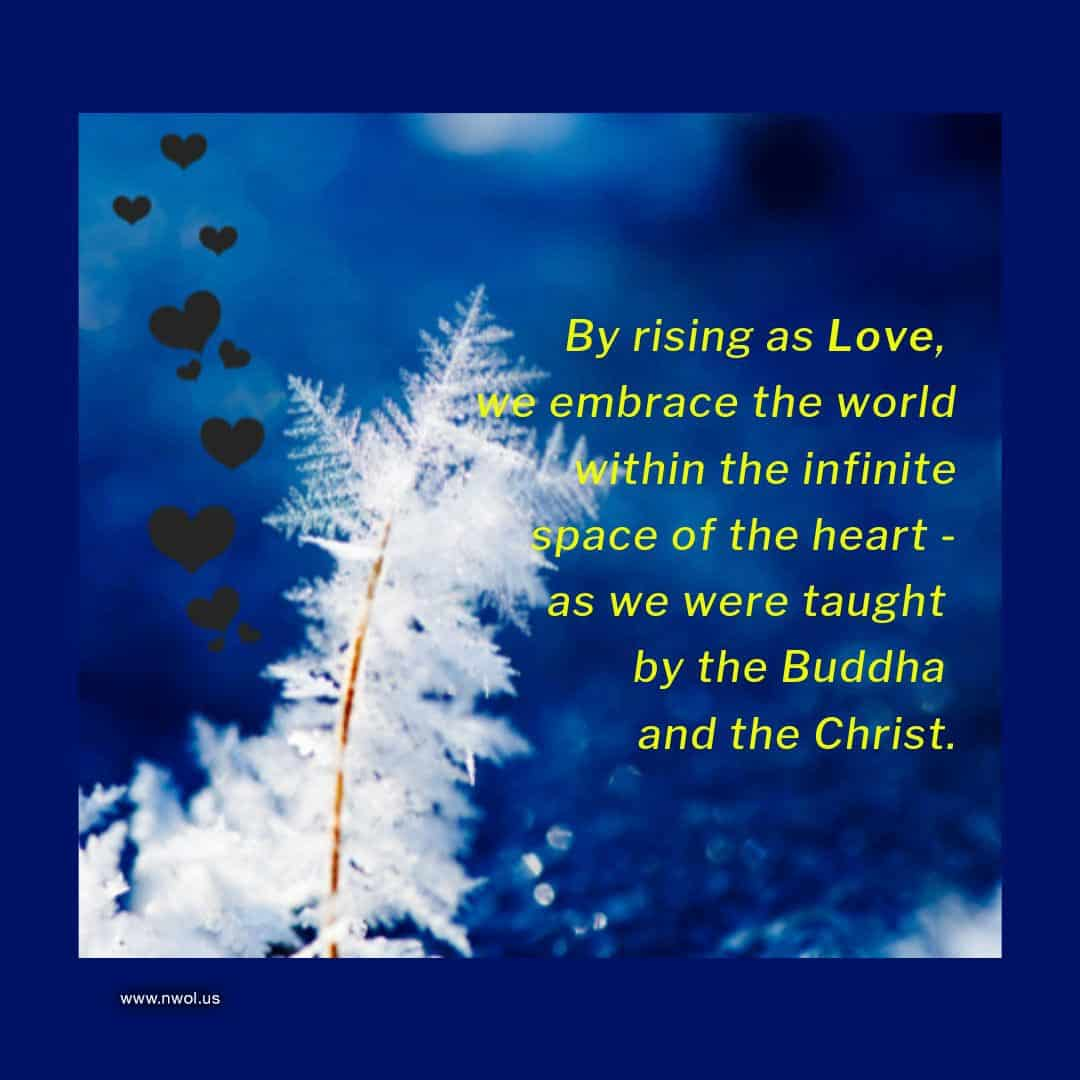 By rising as Love, we embrace the world within the infinite space of the heart—as we were taught by the Buddha and the Christ.