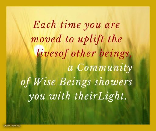 Each time you are moved to uplift the lives of other beings, a Community of Wise Beings showers you with their Light.