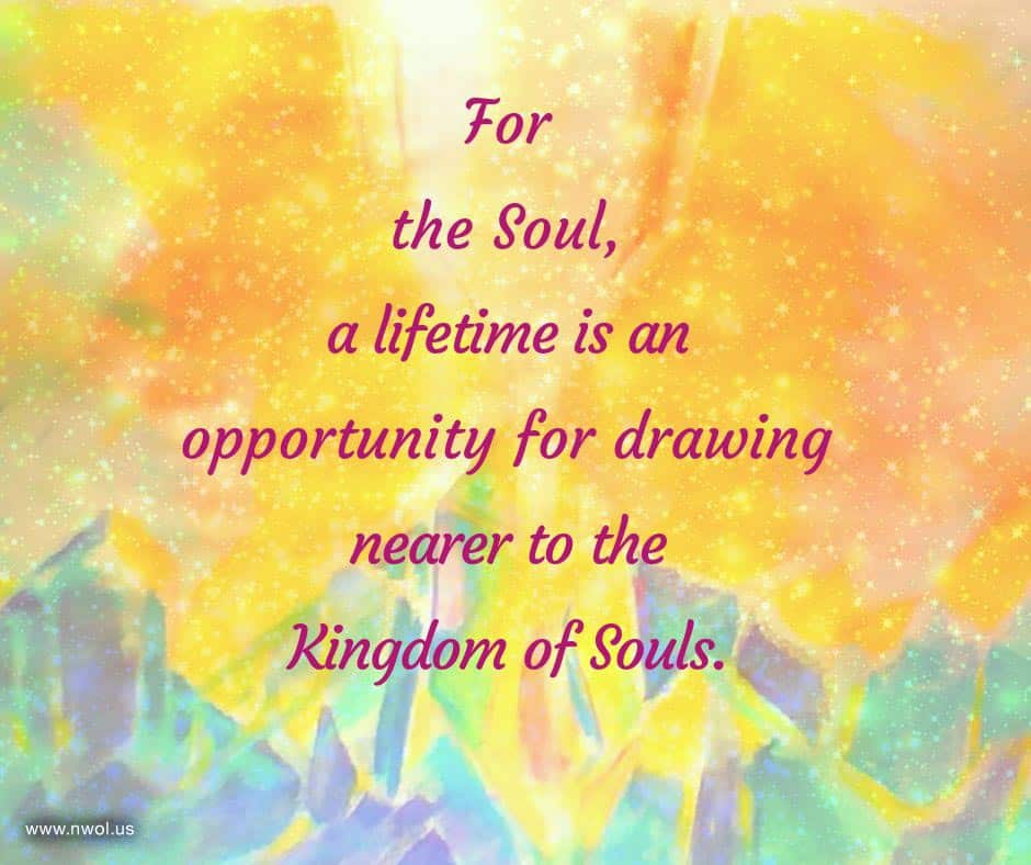 For the Soul, a lifetime is an opportunity for drawing nearer to the Kingdom of Souls.