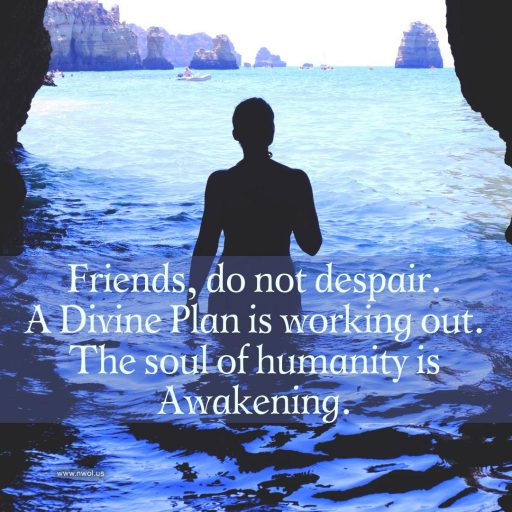 Friends, do not despair. A divine Plan is working out. The soul of humanity is awakening.
