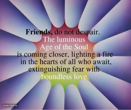 Friends, do not despair. The luminous Age of the Soul is coming closer, lighting a fire in the hearts of all who await, extinguishing fear with boundless love.