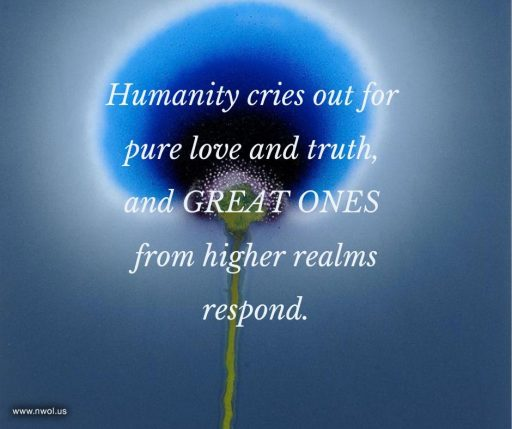 Humanity cries out for pure love and truth, and Great Ones from higher realms respond.