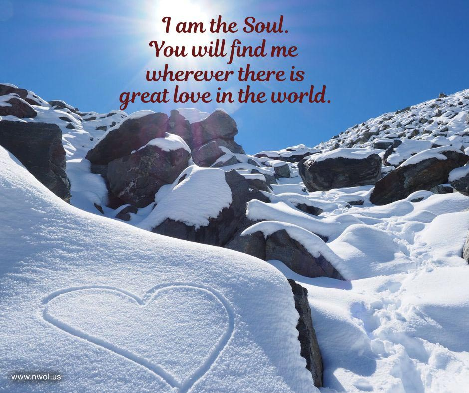 I am the Soul. You will find me wherever there is great love in your world.