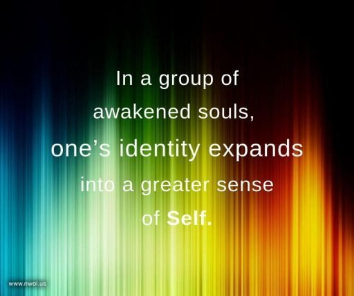 In a group of awakened souls, one's identity expands into a greater sense of Self.