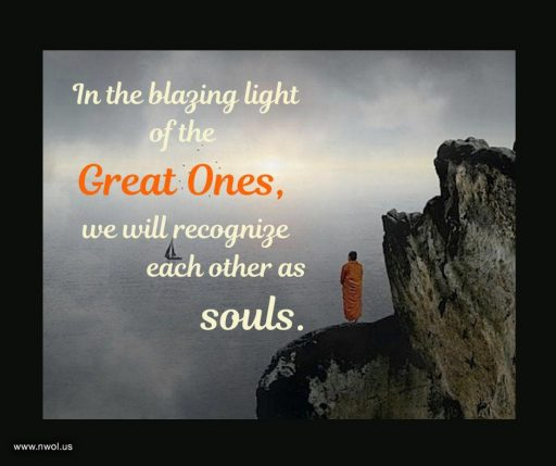 In the blazing light of the Great Ones, we will recognize each other as souls.
